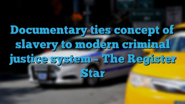 ... Documentary ties concept of slavery to modern criminal justice system – The Register Star
