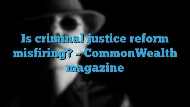 Is criminal justice reform misfiring? – CommonWealth magazine