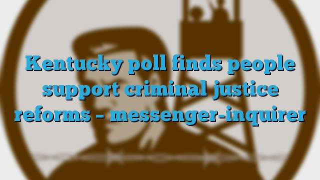 Kentucky poll finds people support criminal justice reforms – messenger-inquirer