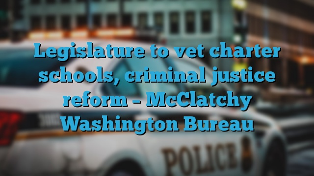 Legislature to vet charter schools, criminal justice reform – McClatchy Washington Bureau