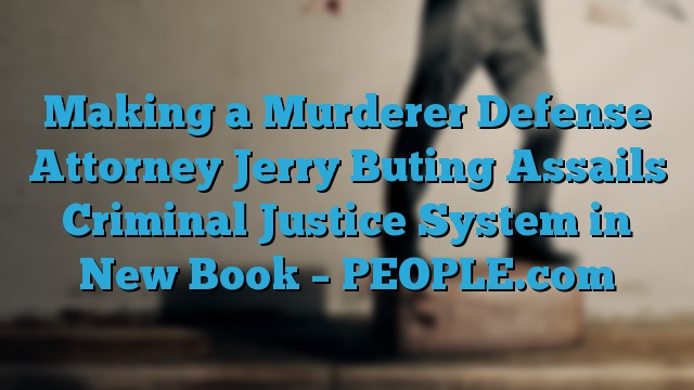 Making a Murderer Defense Attorney Jerry Buting Assails Criminal Justice System in New Book – PEOPLE.com
