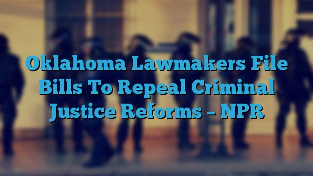 Oklahoma Lawmakers File Bills To Repeal Criminal Justice Reforms – NPR