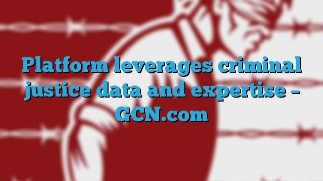 Platform leverages criminal justice data and expertise – GCN.com