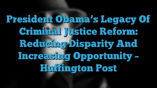 President Obama's Legacy Of Criminal Justice Reform: Reducing Disparity And Increasing Opportunity – Huffington Post